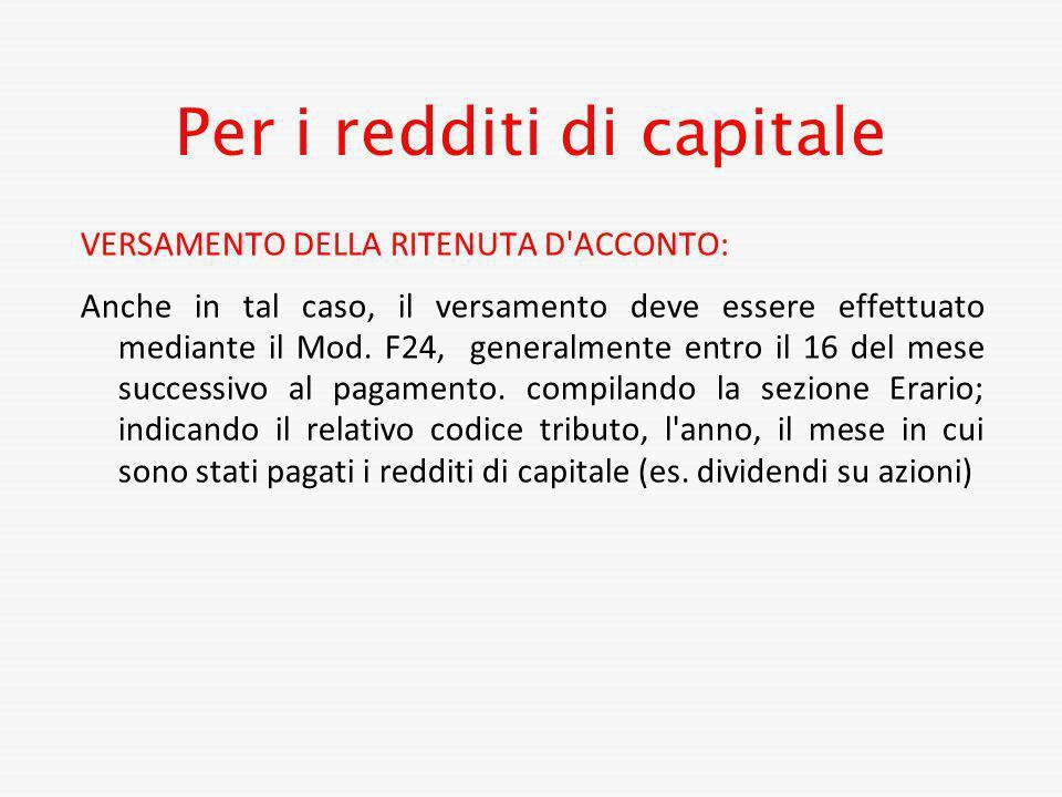 Per i redditi di capitale VERSAMENTO DELLA RITENUTA D'ACCONTO: Anche in tal caso, il versamento deve essere effettuato mediante il Mod. F24, generalme