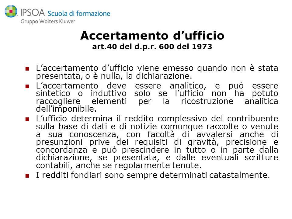 Accertamento dufficio art.40 del d.p.r. 600 del 1973 Laccertamento dufficio viene emesso quando non è stata presentata, o è nulla, la dichiarazione. L