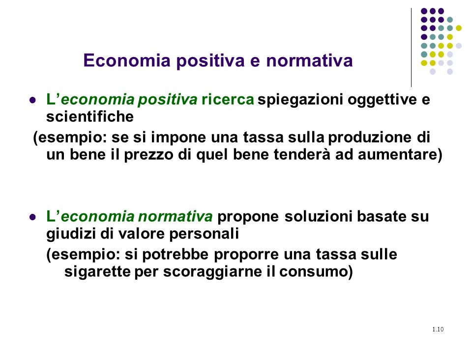 1.10 Economia positiva e normativa Leconomia positiva ricerca spiegazioni oggettive e scientifiche (esempio: se si impone una tassa sulla produzione d