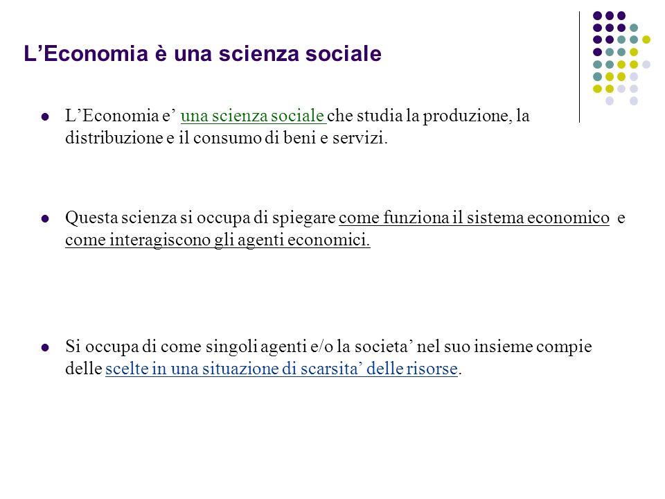 LEconomia è una scienza sociale LEconomia e una scienza sociale che studia la produzione, la distribuzione e il consumo di beni e servizi. Questa scie