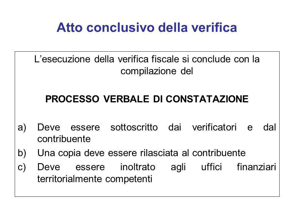 Atto conclusivo della verifica Lesecuzione della verifica fiscale si conclude con la compilazione del PROCESSO VERBALE DI CONSTATAZIONE a)Deve essere
