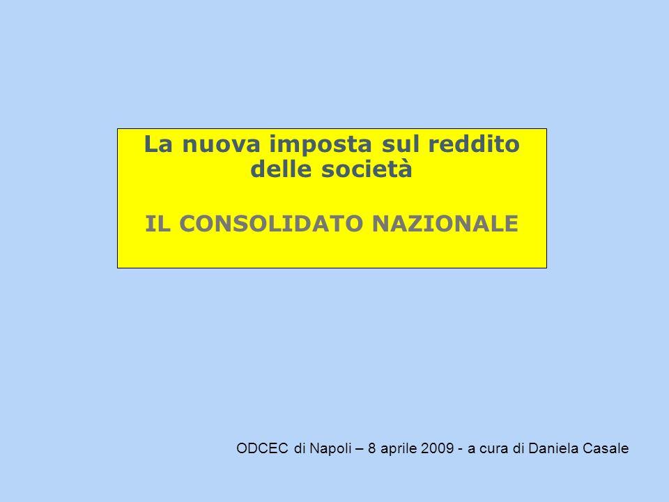 La nuova imposta sul reddito delle società IL CONSOLIDATO NAZIONALE ODCEC di Napoli – 8 aprile 2009 - a cura di Daniela Casale