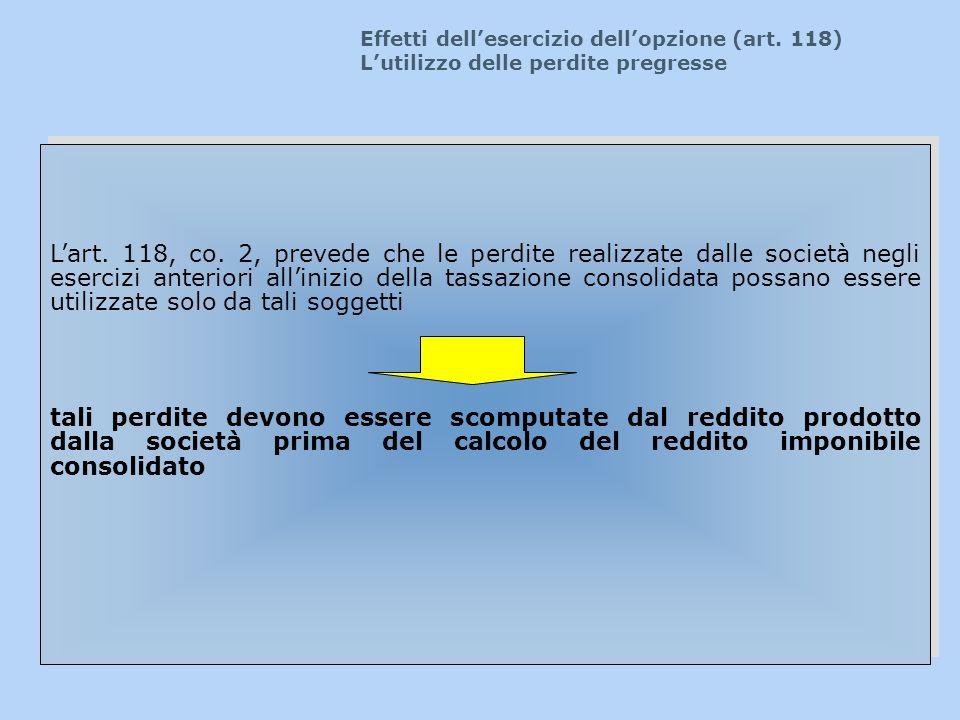 Effetti dellesercizio dellopzione (art. 118) Lutilizzo delle perdite pregresse Lart. 118, co. 2, prevede che le perdite realizzate dalle società negli