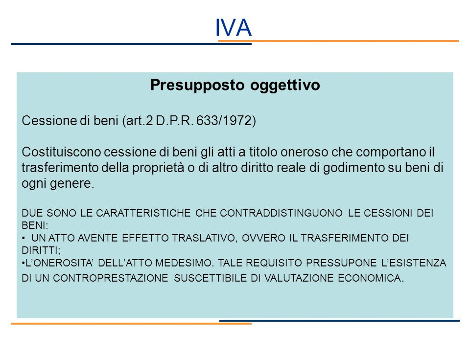 IVA Presupposto oggettivo Cessione di beni (art.2 D.P.R. 633/1972) Costituiscono cessione di beni gli atti a titolo oneroso che comportano il trasferi
