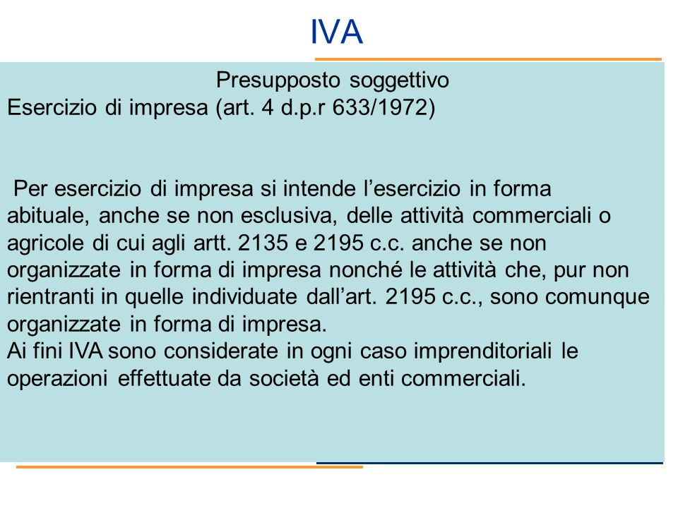 IVA Presupposto soggettivo Esercizio di impresa (art. 4 d.p.r 633/1972) Per esercizio di impresa si intende lesercizio in forma abituale, anche se non