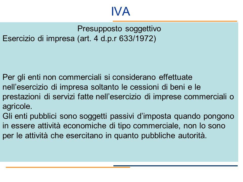 IVA Presupposto soggettivo Esercizio di impresa (art. 4 d.p.r 633/1972) Per gli enti non commerciali si considerano effettuate nellesercizio di impres