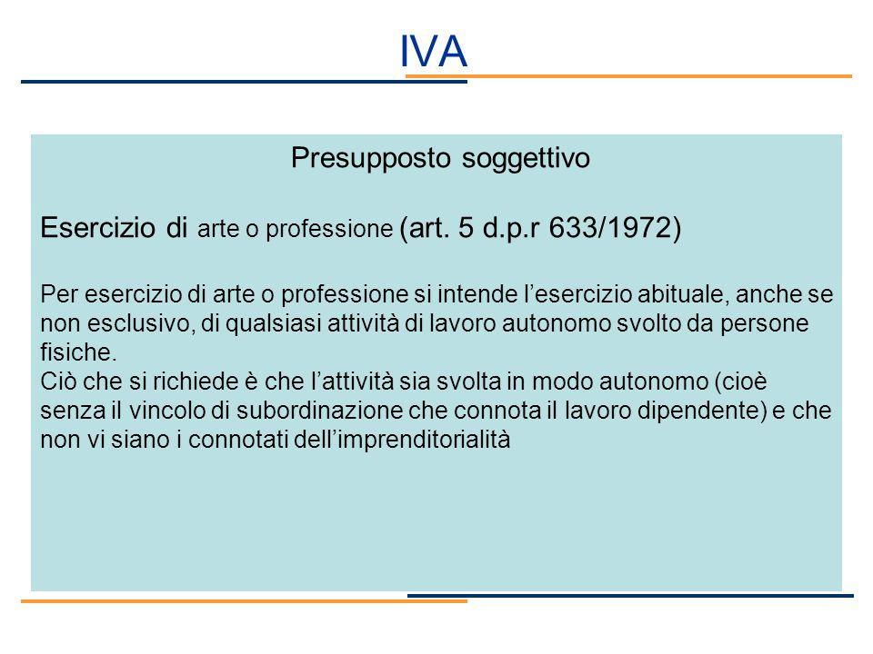 IVA Presupposto soggettivo Esercizio di arte o professione (art. 5 d.p.r 633/1972) Per esercizio di arte o professione si intende lesercizio abituale,