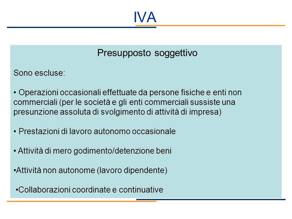 IVA Presupposto soggettivo Sono escluse: Operazioni occasionali effettuate da persone fisiche e enti non commerciali (per le società e gli enti commer