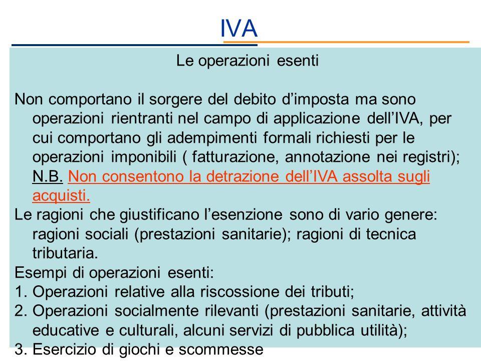 IVA Le operazioni esenti Non comportano il sorgere del debito dimposta ma sono operazioni rientranti nel campo di applicazione dellIVA, per cui compor