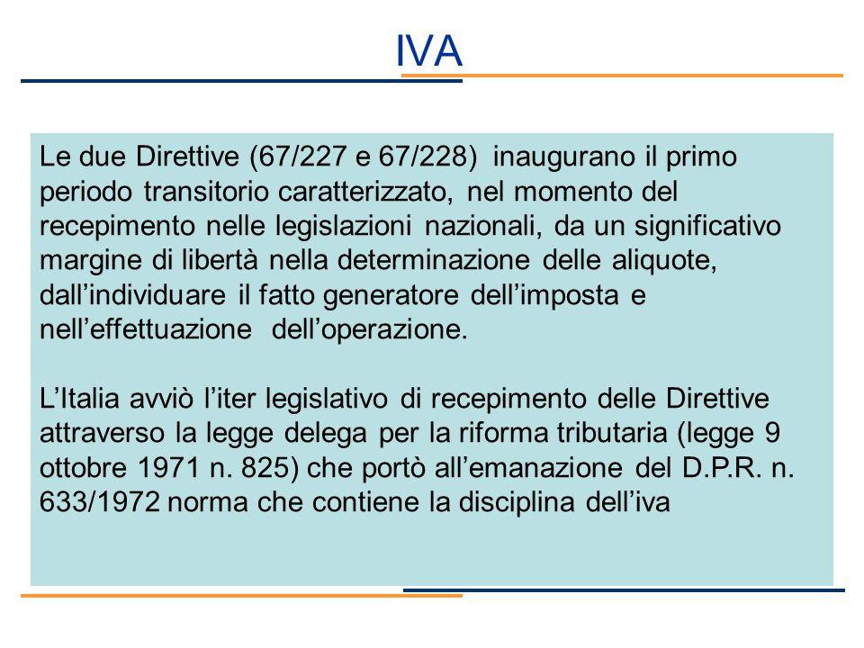 IVA Le due Direttive (67/227 e 67/228) inaugurano il primo periodo transitorio caratterizzato, nel momento del recepimento nelle legislazioni nazional