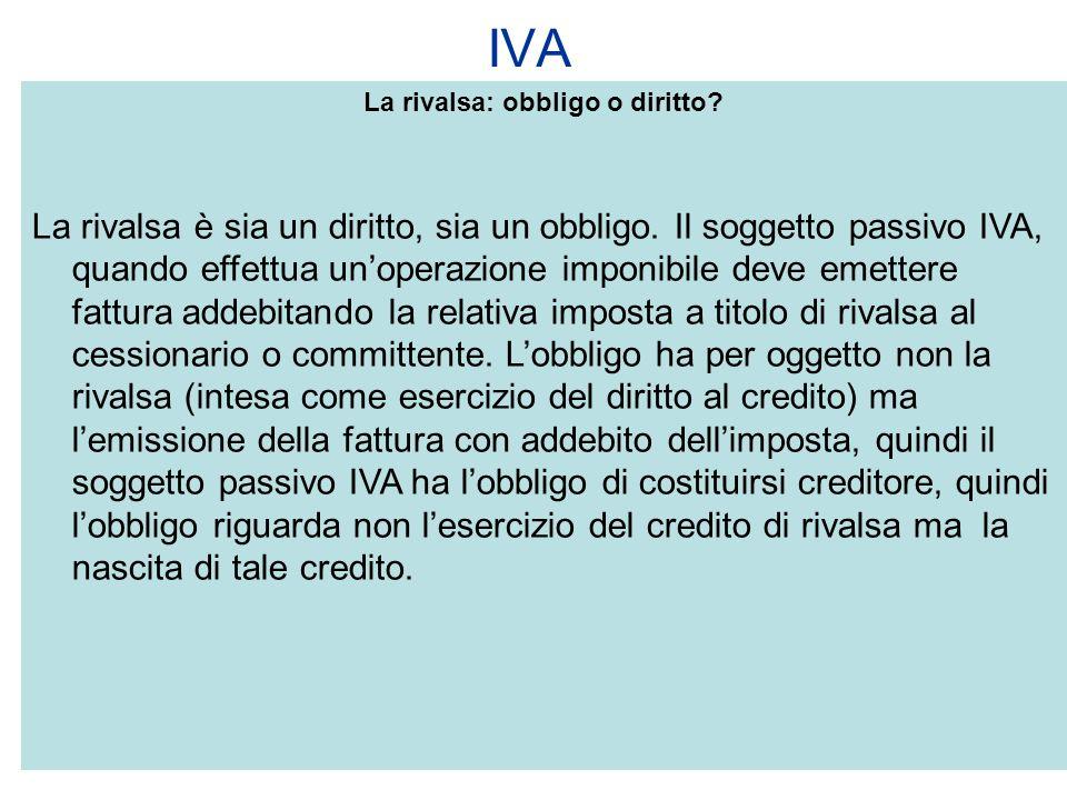 IVA La rivalsa: obbligo o diritto? La rivalsa è sia un diritto, sia un obbligo. Il soggetto passivo IVA, quando effettua unoperazione imponibile deve