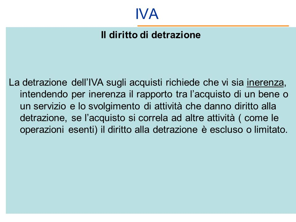 IVA Il diritto di detrazione La detrazione dellIVA sugli acquisti richiede che vi sia inerenza, intendendo per inerenza il rapporto tra lacquisto di u