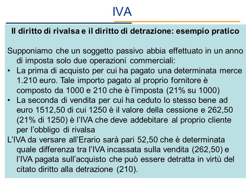 IVA Il diritto di rivalsa e il diritto di detrazione: esempio pratico Supponiamo che un soggetto passivo abbia effettuato in un anno di imposta solo d