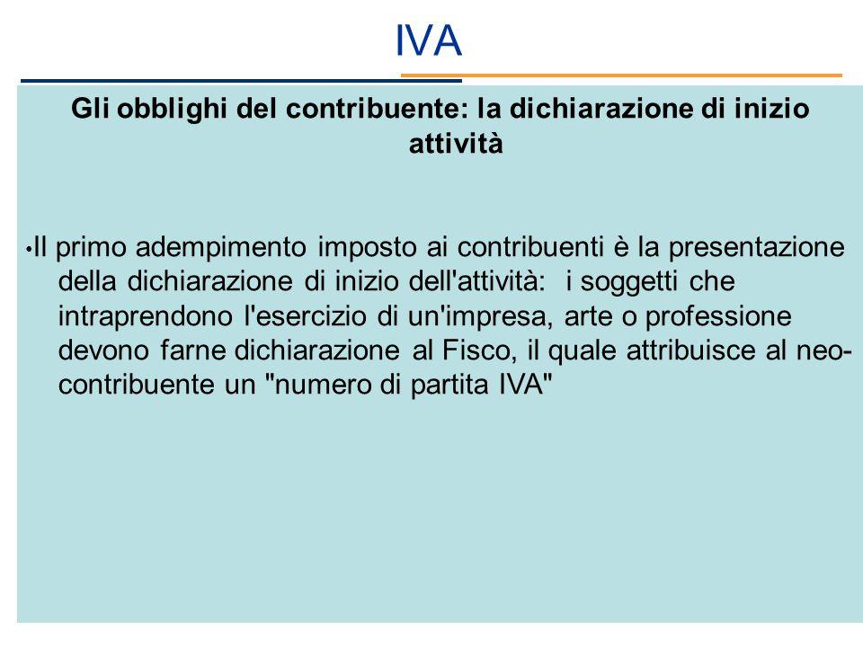 IVA Gli obblighi del contribuente: la dichiarazione di inizio attività Il primo adempimento imposto ai contribuenti è la presentazione della dichiaraz