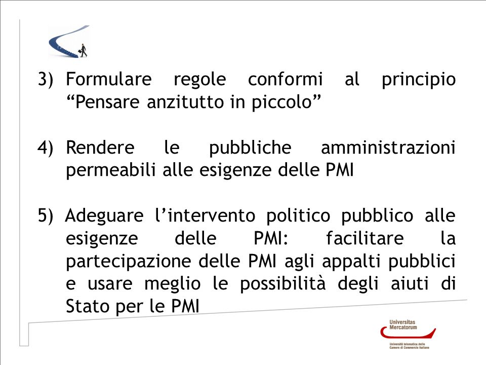 3)Formulare regole conformi al principio Pensare anzitutto in piccolo 4)Rendere le pubbliche amministrazioni permeabili alle esigenze delle PMI 5) Ade