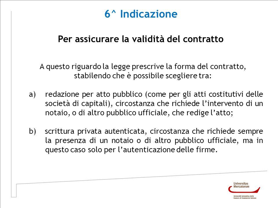 6^ Indicazione Per assicurare la validità del contratto A questo riguardo la legge prescrive la forma del contratto, stabilendo che è possibile scegli