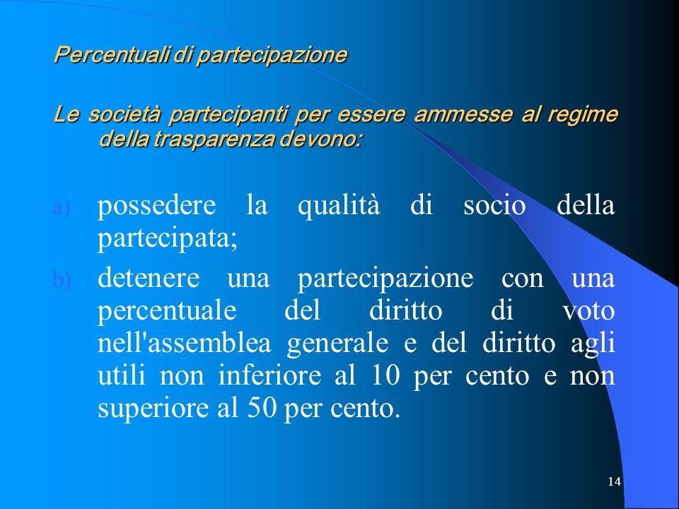 14 Percentuali di partecipazione Le società partecipanti per essere ammesse al regime della trasparenza devono: a) possedere la qualità di socio della