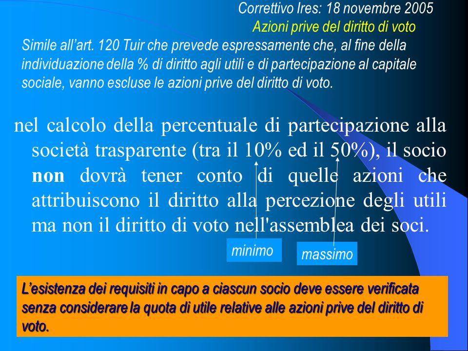 17 nel calcolo della percentuale di partecipazione alla società trasparente (tra il 10% ed il 50%), il socio non dovrà tener conto di quelle azioni che attribuiscono il diritto alla percezione degli utili ma non il diritto di voto nell assemblea dei soci.