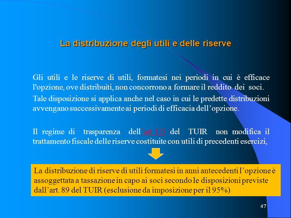 47 La distribuzione degli utili e delle riserve Gli utili e le riserve di utili, formatesi nei periodi in cui è efficace l opzione, ove distribuiti, non concorrono a formare il reddito dei soci.