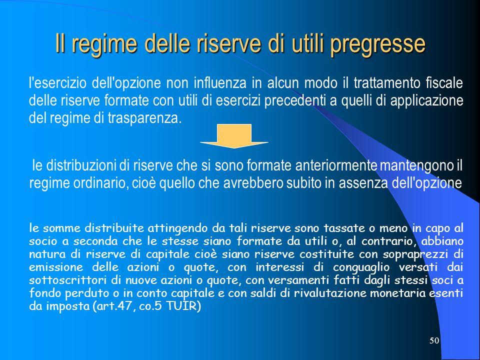 50 Il regime delle riserve di utili pregresse l esercizio dell opzione non influenza in alcun modo il trattamento fiscale delle riserve formate con utili di esercizi precedenti a quelli di applicazione del regime di trasparenza.