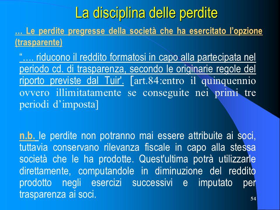 54 La disciplina delle perdite La disciplina delle perdite …. riducono il reddito formatosi in capo alla partecipata nel periodo cd. di trasparenza, s