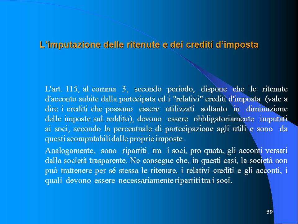 59 Limputazione delle ritenute e dei crediti dimposta L'art. 115, al comma 3, secondo periodo, dispone che le ritenute d'acconto subite dalla partecip