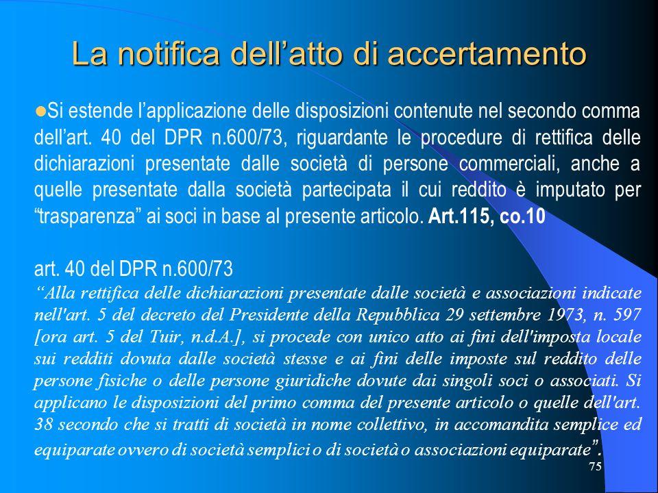 75 La notifica dellatto di accertamento Si estende lapplicazione delle disposizioni contenute nel secondo comma dellart. 40 del DPR n.600/73, riguarda