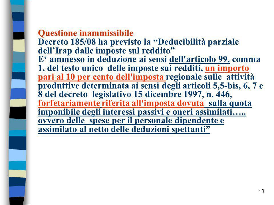 Questione inammissibile Questione inammissibile Decreto 185/08 ha previsto la Deducibilità parziale dellIrap dalle imposte sul reddito E ammesso in deduzione ai sensi dell articolo 99, comma 1, del testo unico delle imposte sui redditi, un importo pari al 10 per cento dell imposta regionale sulle attività produttive determinata ai sensi degli articoli 5,5-bis, 6, 7 e 8 del decreto legislativo 15 dicembre 1997, n.
