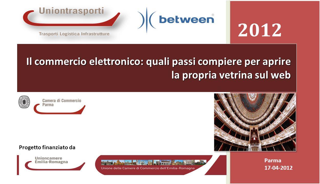 Promozione presso le Camere di Commercio dei servizi ICT avanzati resi disponibili dalla banda larga Camera di Commercio di Parma 17-04-20121 2012 Parma 17-04-2012 Il commercio elettronico: quali passi compiere per aprire la propria vetrina sul web Progetto finanziato da