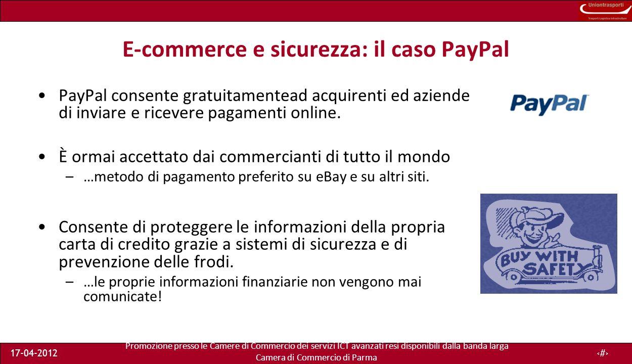 Promozione presso le Camere di Commercio dei servizi ICT avanzati resi disponibili dalla banda larga Camera di Commercio di Parma 17-04-201216 E-commerce e sicurezza: il caso PayPal PayPal consente gratuitamentead acquirenti ed aziende di inviare e ricevere pagamenti online.