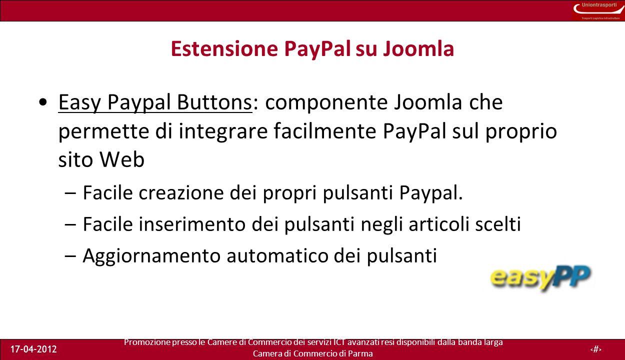 Promozione presso le Camere di Commercio dei servizi ICT avanzati resi disponibili dalla banda larga Camera di Commercio di Parma 17-04-201217 Estensione PayPal su Joomla Easy Paypal Buttons: componente Joomla che permette di integrare facilmente PayPal sul proprio sito Web –Facile creazione dei propri pulsanti Paypal.