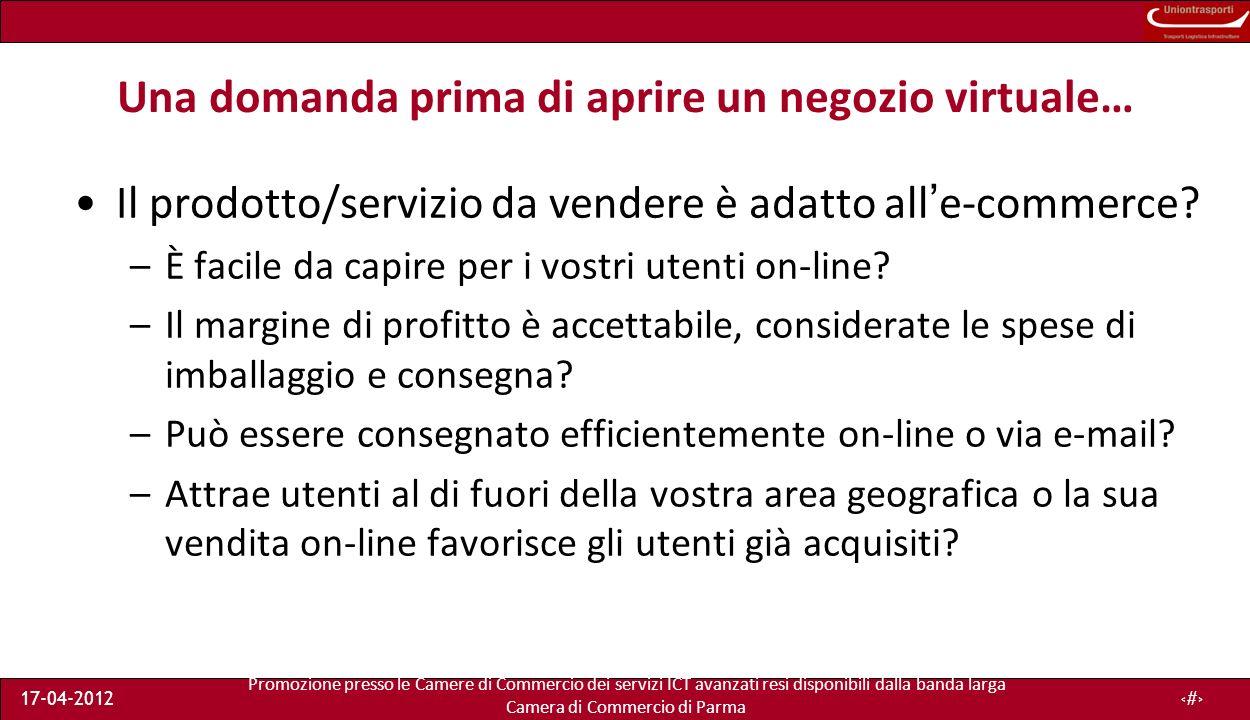 Promozione presso le Camere di Commercio dei servizi ICT avanzati resi disponibili dalla banda larga Camera di Commercio di Parma 17-04-201218 Una domanda prima di aprire un negozio virtuale… Il prodotto/servizio da vendere è adatto alle-commerce.