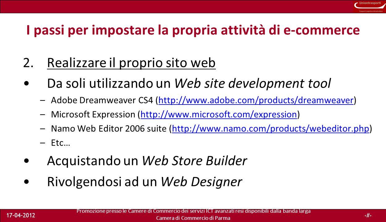 Promozione presso le Camere di Commercio dei servizi ICT avanzati resi disponibili dalla banda larga Camera di Commercio di Parma 17-04-201221 I passi per impostare la propria attività di e-commerce 2.Realizzare il proprio sito web Da soli utilizzando un Web site development tool –Adobe Dreamweaver CS4 (http://www.adobe.com/products/dreamweaver)http://www.adobe.com/products/dreamweaver –Microsoft Expression (http://www.microsoft.com/expression)http://www.microsoft.com/expression –Namo Web Editor 2006 suite (http://www.namo.com/products/webeditor.php)http://www.namo.com/products/webeditor.php –Etc… Acquistando un Web Store Builder Rivolgendosi ad un Web Designer