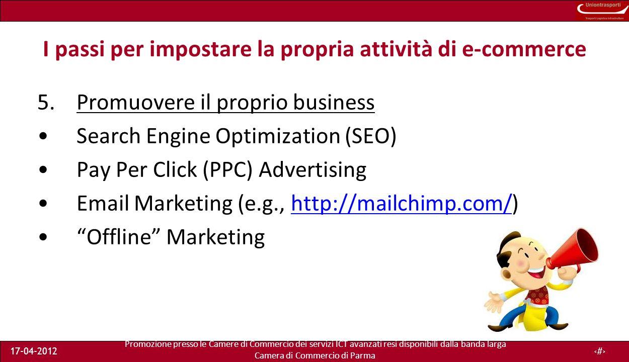 Promozione presso le Camere di Commercio dei servizi ICT avanzati resi disponibili dalla banda larga Camera di Commercio di Parma 17-04-201225 I passi per impostare la propria attività di e-commerce 5.Promuovere il proprio business Search Engine Optimization (SEO) Pay Per Click (PPC) Advertising Email Marketing (e.g., http://mailchimp.com/)http://mailchimp.com/ Offline Marketing