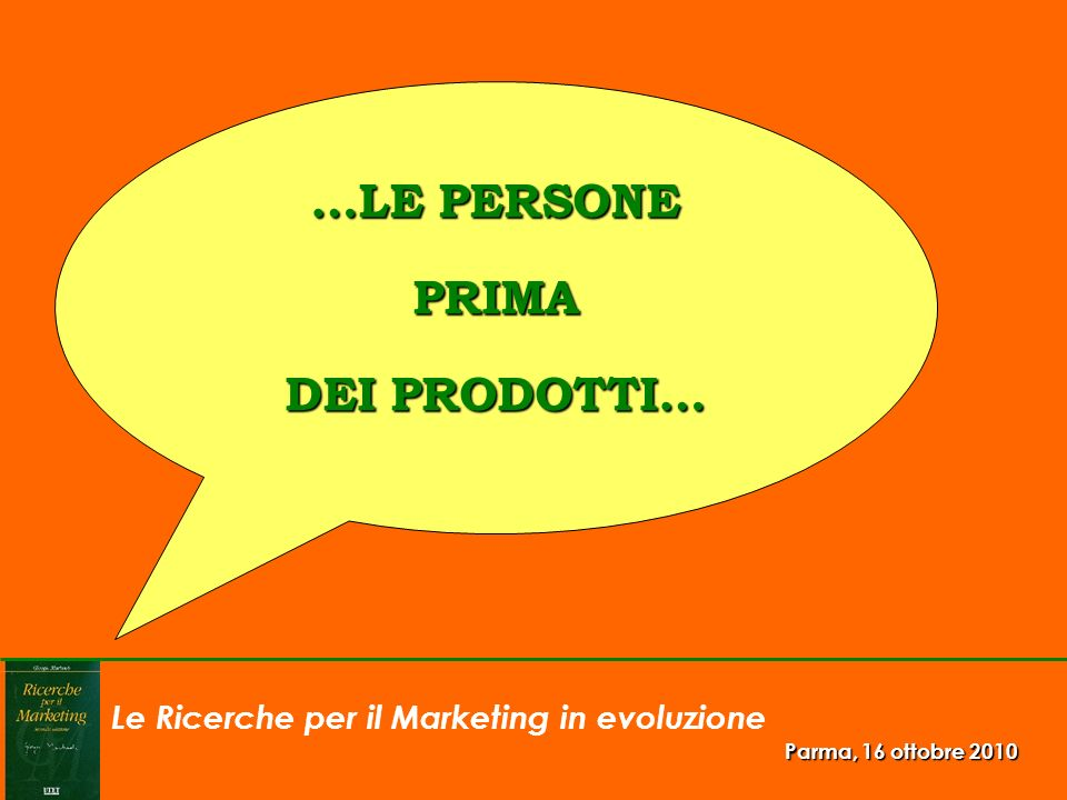 Le Ricerche per il Marketing in evoluzione Parma, 16 ottobre 2010 …LE PERSONE PRIMA DEI PRODOTTI…