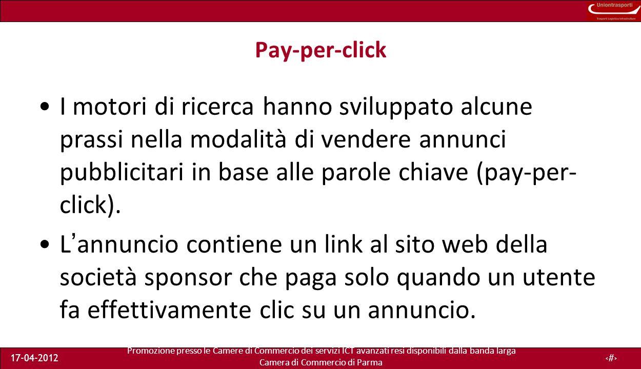Promozione presso le Camere di Commercio dei servizi ICT avanzati resi disponibili dalla banda larga Camera di Commercio di Parma 17-04-201215 Pay-per-click I motori di ricerca hanno sviluppato alcune prassi nella modalità di vendere annunci pubblicitari in base alle parole chiave (pay-per- click).