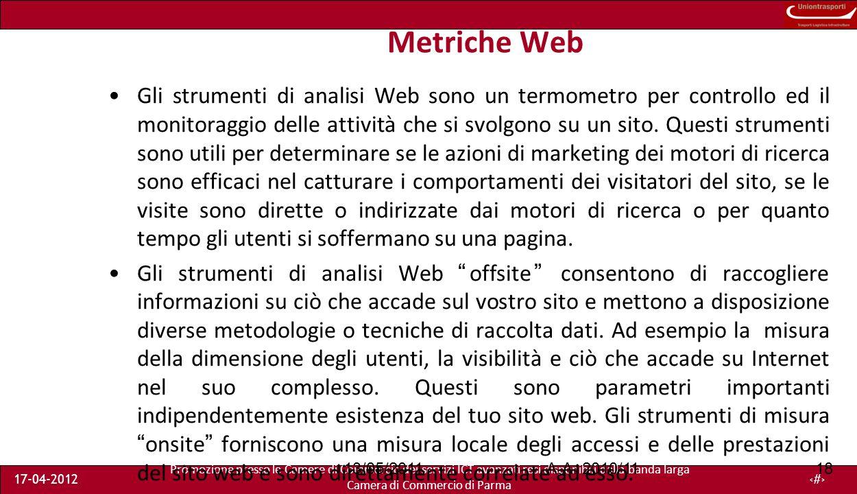 Promozione presso le Camere di Commercio dei servizi ICT avanzati resi disponibili dalla banda larga Camera di Commercio di Parma 17-04-201218 Metriche Web Gli strumenti di analisi Web sono un termometro per controllo ed il monitoraggio delle attività che si svolgono su un sito.