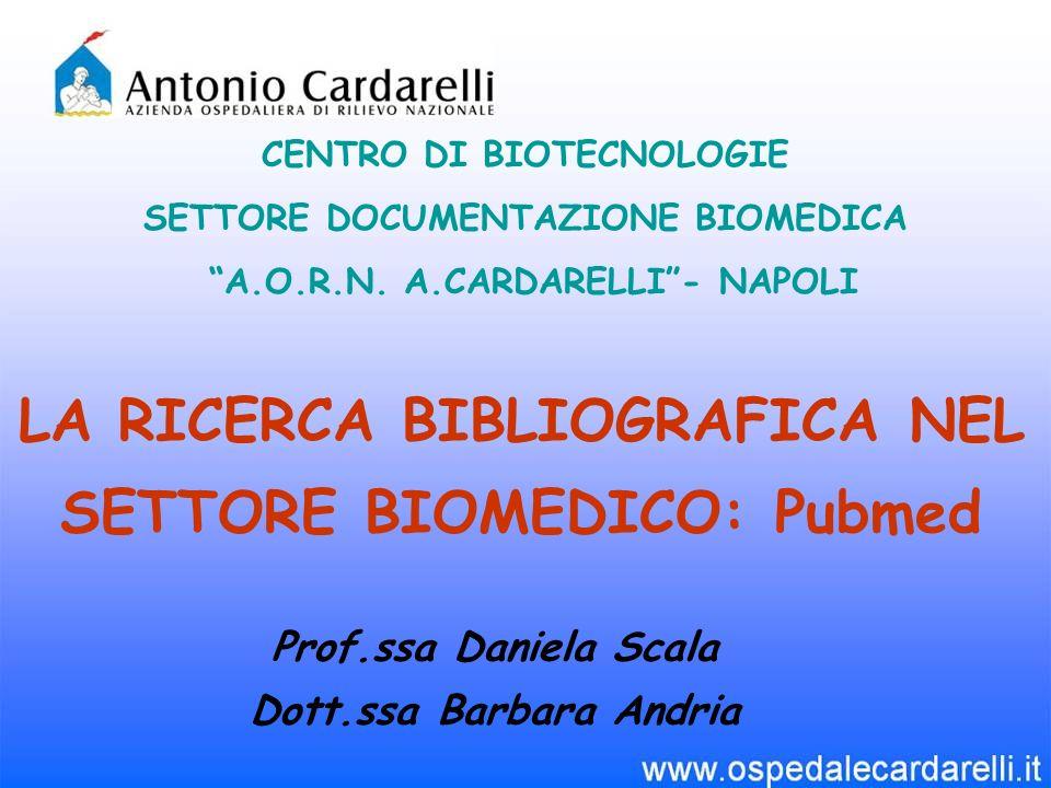LA RICERCA BIBLIOGRAFICA NEL SETTORE BIOMEDICO: Pubmed CENTRO DI BIOTECNOLOGIE SETTORE DOCUMENTAZIONE BIOMEDICA A.O.R.N. A.CARDARELLI- NAPOLI Prof.ssa