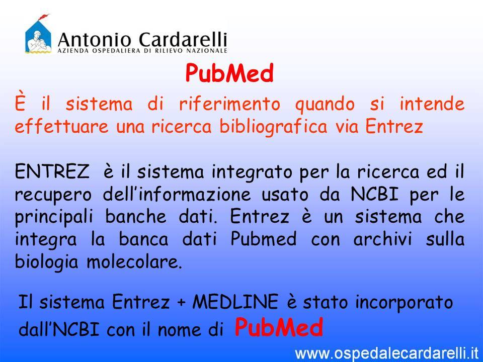 PubMed È il sistema di riferimento quando si intende effettuare una ricerca bibliografica via Entrez ENTREZ è il sistema integrato per la ricerca ed i