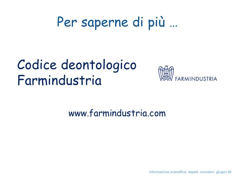 Codice deontologico Farmindustria Informazione scientifica: aspetti normativi giugno 08 Per saperne di più … www.farmindustria.com