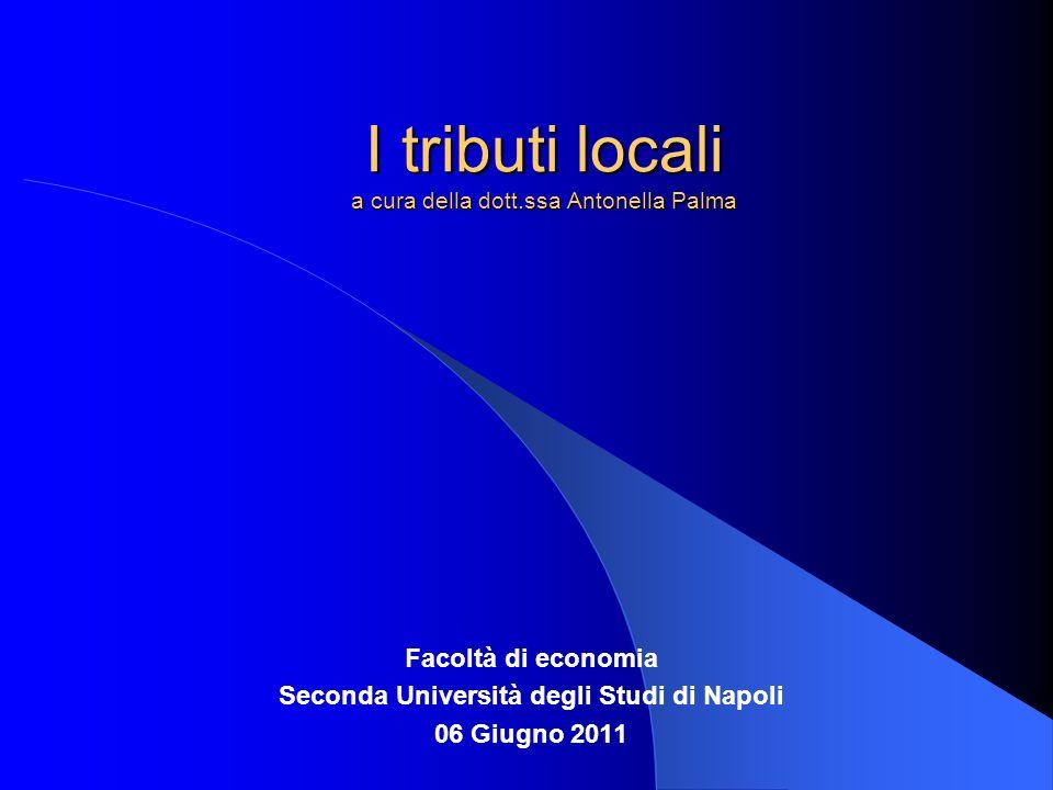 I tributi locali a cura della dott.ssa Antonella Palma Facoltà di economia Seconda Università degli Studi di Napoli 06 Giugno 2011