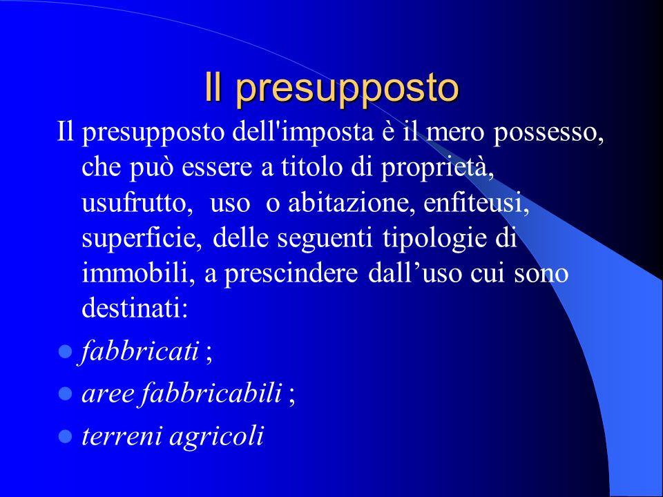 Il presupposto Il presupposto dell'imposta è il mero possesso, che può essere a titolo di proprietà, usufrutto, uso o abitazione, enfiteusi, superfici