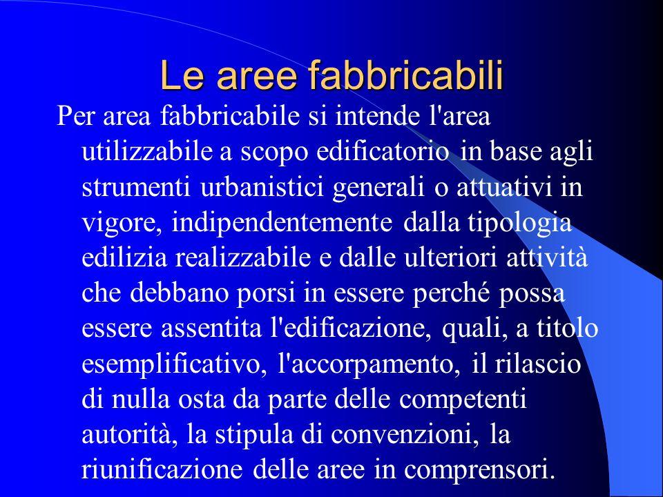 Le aree fabbricabili Per area fabbricabile si intende l'area utilizzabile a scopo edificatorio in base agli strumenti urbanistici generali o attuativi