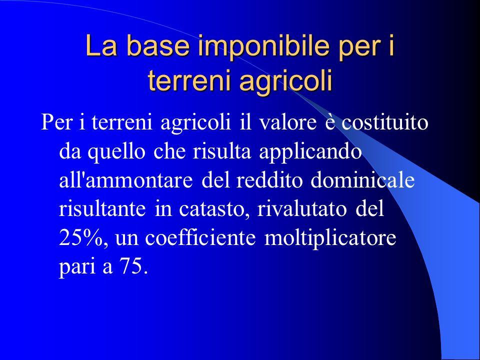 La base imponibile per i terreni agricoli Per i terreni agricoli il valore è costituito da quello che risulta applicando all'ammontare del reddito dom