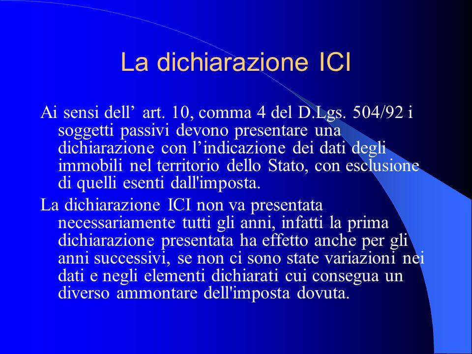 La dichiarazione ICI Ai sensi dell art. 10, comma 4 del D.Lgs. 504/92 i soggetti passivi devono presentare una dichiarazione con lindicazione dei dati