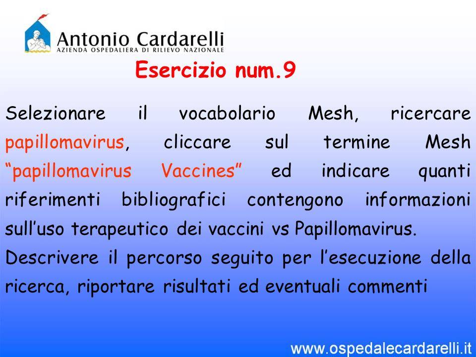 Esercizio num.9 Selezionare il vocabolario Mesh, ricercare papillomavirus, cliccare sul termine Mesh papillomavirus Vaccines ed indicare quanti riferi