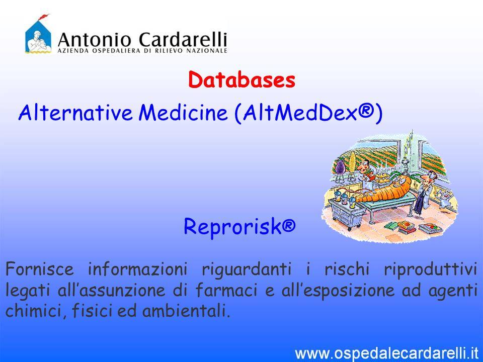 Databases Alternative Medicine (AltMedDex®) Databases Reprorisk ® Fornisce informazioni riguardanti i rischi riproduttivi legati allassunzione di farmaci e allesposizione ad agenti chimici, fisici ed ambientali.
