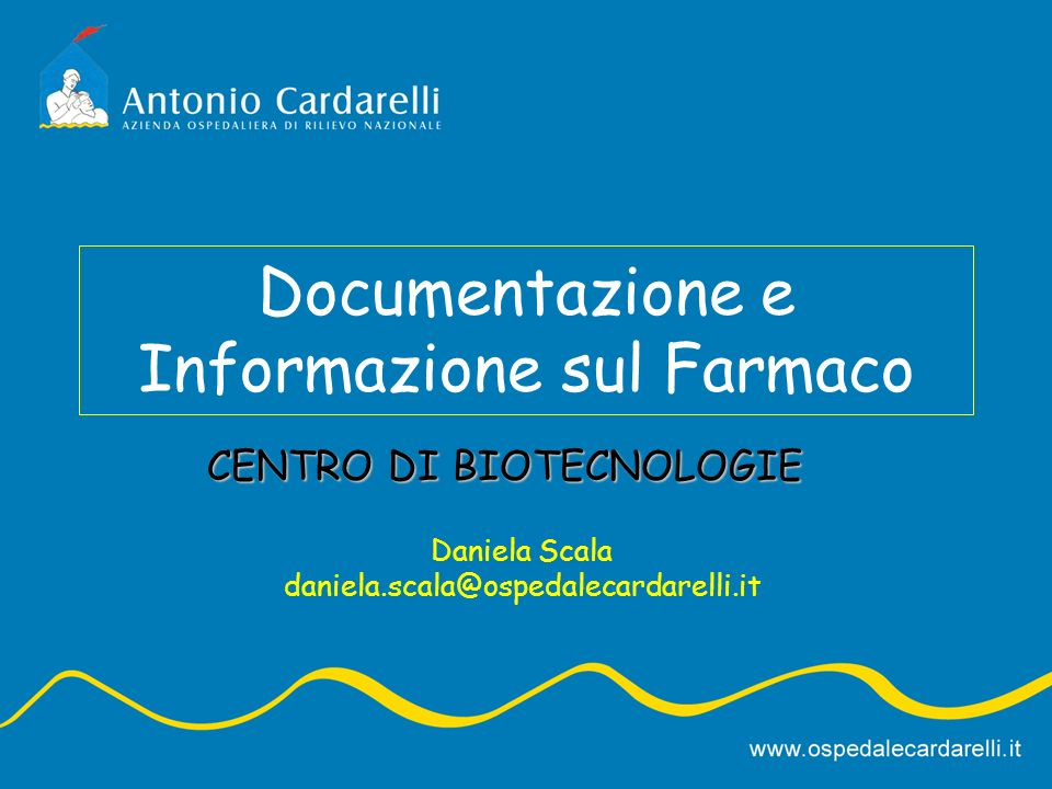 Documentazione e Informazione sul Farmaco Daniela Scala daniela.scala@ospedalecardarelli.it CENTRO DI BIOTECNOLOGIE