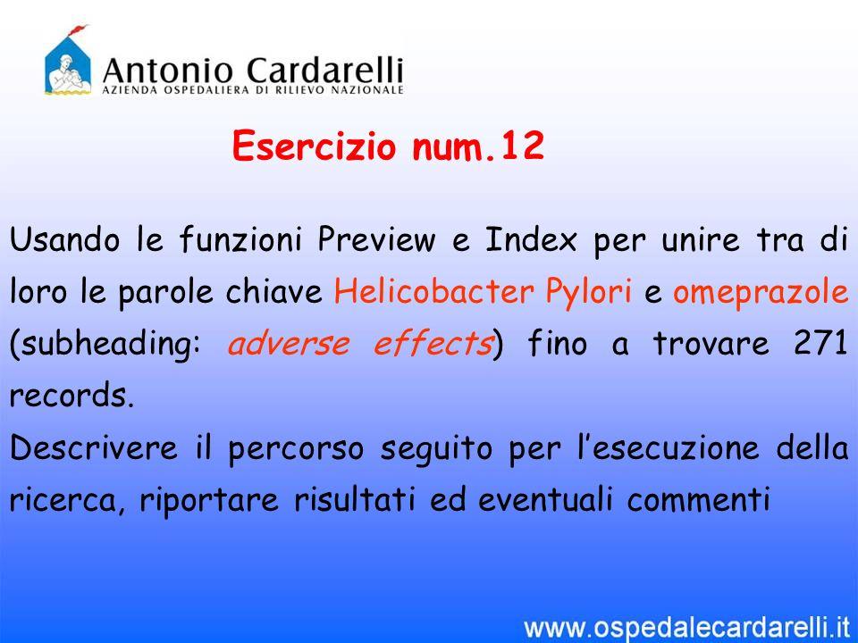 Esercizio num.12 Usando le funzioni Preview e Index per unire tra di loro le parole chiave Helicobacter Pylori e omeprazole (subheading: adverse effects) fino a trovare 271 records.