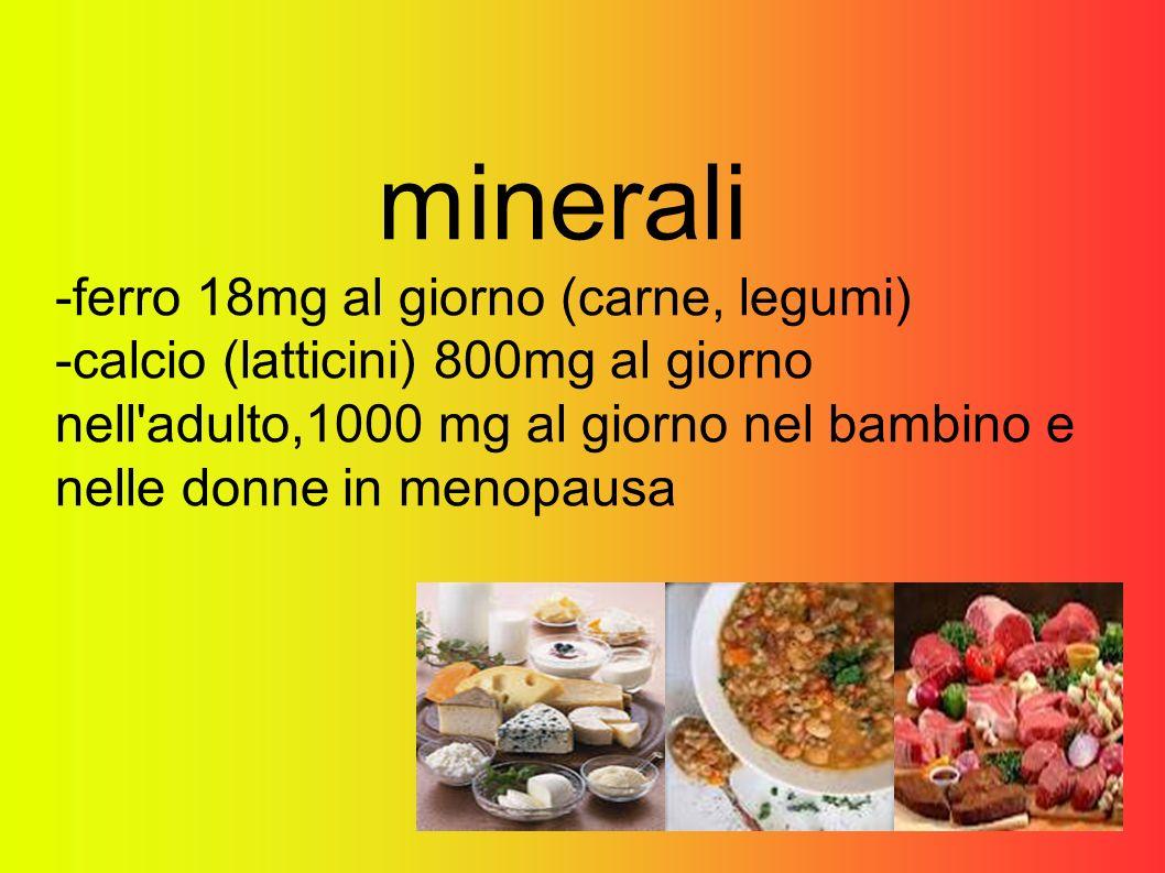 minerali -ferro 18mg al giorno (carne, legumi) -calcio (latticini) 800mg al giorno nell'adulto,1000 mg al giorno nel bambino e nelle donne in menopaus